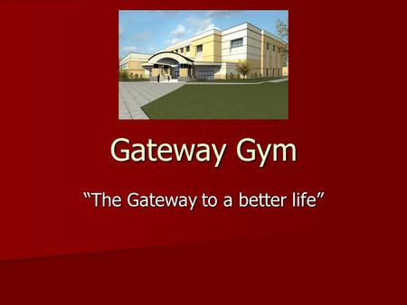 "Gateway Gym ""The Gateway to a better life"". Mission Statement To provide a health club that will give you the most complete health benefits available."