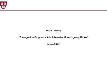 Harvard University IT Integration Program – Administrative IT Workgroup Kickoff January 7, 2011.