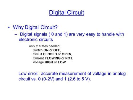 Digital Circuit Why Digital Circuit? – Digital signals ( 0 and 1) are very easy to handle with electronic circuits only 2 states needed: Switch ON or OFF,