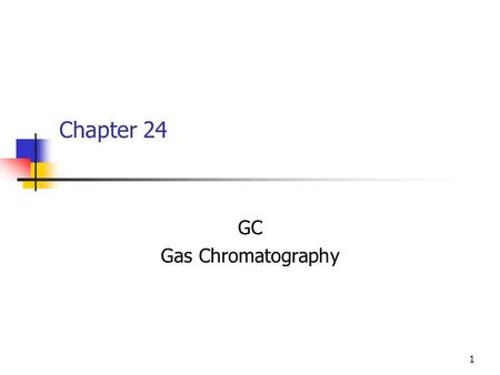 1 Chapter 24 GC Gas Chromatography. 2 GC Mechanism of separation is primarily volatility. Difference in boiling point, vapor pressure etc. What controls.