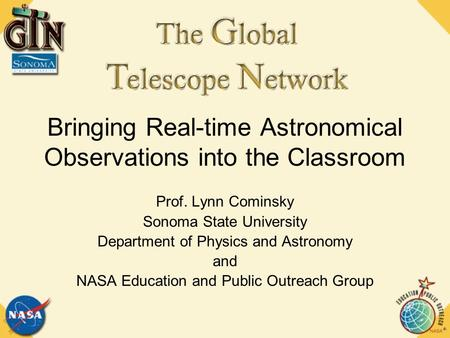 Bringing Real-time Astronomical Observations into the Classroom Prof. Lynn Cominsky Sonoma State University Department of Physics and Astronomy and NASA.