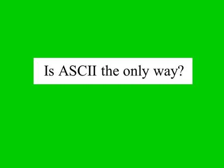 Is ASCII the only way? For computers to do anything (besides sit on a desk and collect dust) they need two things: 1. PROGRAMS 2. DATA A program is a.