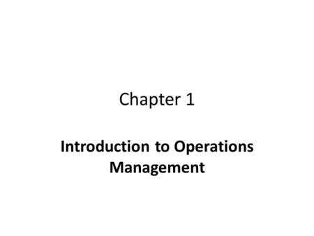 "Chapter 1 Introduction to Operations Management. Three Functions in a Business Marketing – to ""sell"" products Operations – to ""make"" products Finance."