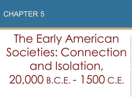 CHAPTER 5 The Early American Societies: Connection and Isolation, 20,000 B.C.E. - 1500 C.E. Copyright © 2009 Pearson Education, Inc. Upper Saddle River,