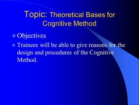 Topic: Theoretical Bases for Cognitive Method Objectives Trainees will be able to give reasons for the design and procedures of the Cognitive Method.