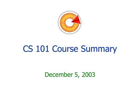 CS 101 Course Summary December 5, 2003. Big Ideas Abstraction Problem solving Fundamentals of programming.