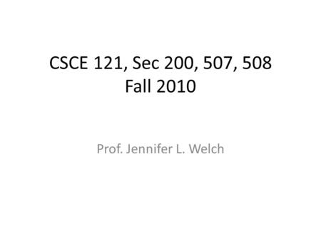 CSCE 121, Sec 200, 507, 508 Fall 2010 Prof. Jennifer L. Welch.