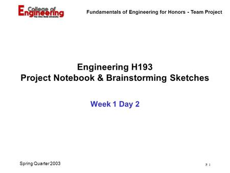 Fundamentals of Engineering for Honors - Team Project P. 1 Spring Quarter 2003 Engineering H193 Project Notebook & Brainstorming Sketches Week 1 Day 2.