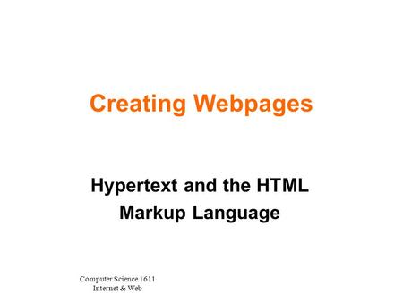 Computer Science 1611 Internet & Web Creating Webpages Hypertext and the HTML Markup Language.