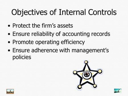Objectives of Internal Controls Protect the firm's assets Ensure reliability of accounting records Promote operating efficiency Ensure adherence with management's.