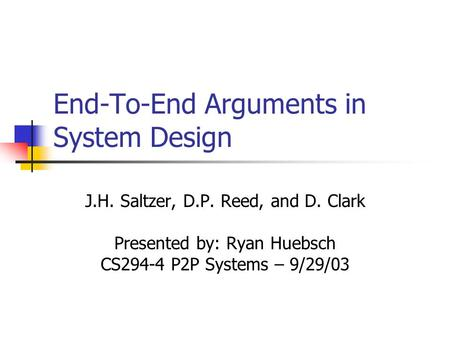 End-To-End Arguments in System Design J.H. Saltzer, D.P. Reed, and D. Clark Presented by: Ryan Huebsch CS294-4 P2P Systems – 9/29/03.