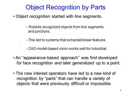 Object Recognition by Parts Object recognition started with line segments. - Roberts recognized objects from line segments and junctions. - This led to.