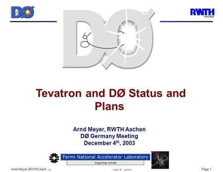 Arnd Meyer (RWTH Aachen) Dec 4 th, 2003Page 1 Tevatron and DØ Status and Plans Arnd Meyer, RWTH Aachen DØ Germany Meeting December 4 th, 2003.