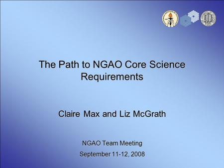 The Path to NGAO Core Science Requirements Claire Max and Liz McGrath NGAO Team Meeting September 11-12, 2008.