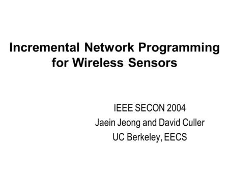 Incremental Network Programming for Wireless Sensors IEEE SECON 2004 Jaein Jeong and David Culler UC Berkeley, EECS.
