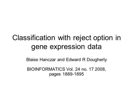 Classification with reject option in gene expression data Blaise Hanczar and Edward R Dougherty BIOINFORMATICS Vol. 24 no. 17 2008, pages 1889-1895.