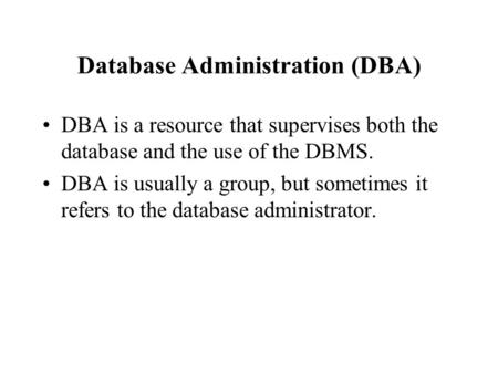 Database Administration (DBA) DBA is a resource that supervises both the database and the use of the DBMS. DBA is usually a group, but sometimes it refers.