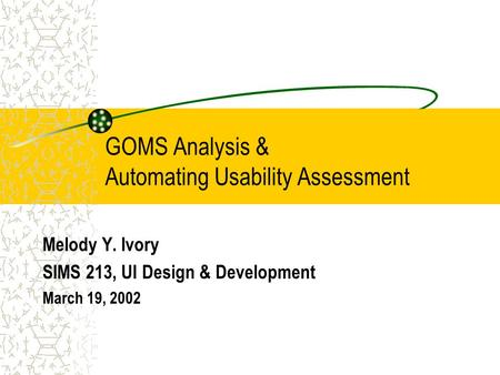 GOMS Analysis & Automating Usability Assessment Melody Y. Ivory SIMS 213, UI Design & Development March 19, 2002.