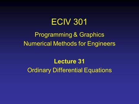 ECIV 301 Programming & Graphics Numerical Methods for Engineers Lecture 31 Ordinary Differential Equations.