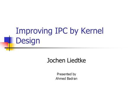 Improving IPC by Kernel Design Jochen Liedtke Presented by Ahmed Badran.