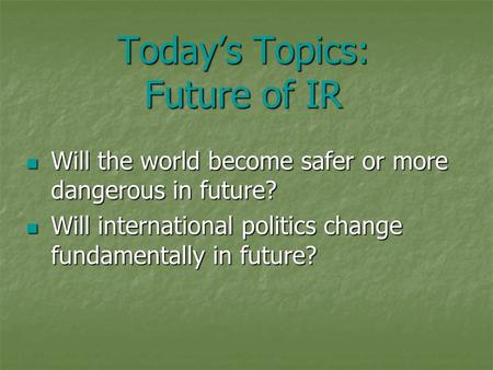 Today's Topics: Future of IR Will the world become safer or more dangerous in future? Will the world become safer or more dangerous in future? Will international.