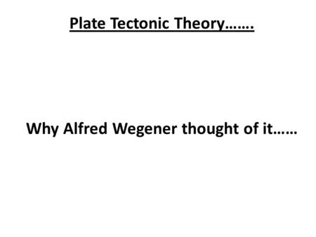 Plate Tectonic Theory……. Why Alfred Wegener thought of it……