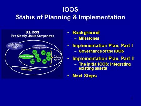 1 IOOS Status of Planning & Implementation Background –Milestones Implementation Plan, Part I –Governance of the IOOS Implementation Plan, Part II –The.