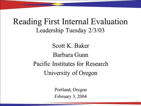 1 Reading First Internal Evaluation Leadership Tuesday 2/3/03 Scott K. Baker Barbara Gunn Pacific Institutes for Research University of Oregon Portland,