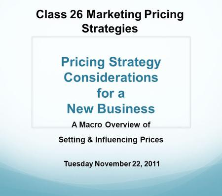 Pricing Strategy Considerations for a New Business A Macro Overview of Setting & Influencing Prices Class 26 Marketing Pricing Strategies Tuesday November.