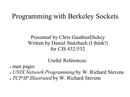 Programming with Berkeley Sockets Presented by Chris GauthierDickey Written by Daniel Stutzbach (I think!) for CIS 432/532 Useful References: ● man pages.