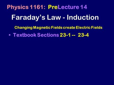 Faraday's Law - Induction Textbook Sections 23-1 -- 23-4 Physics 1161: PreLecture 14 Changing Magnetic Fields create Electric Fields.