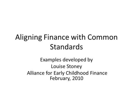 Aligning Finance with Common Standards Examples developed by Louise Stoney Alliance for Early Childhood Finance February, 2010.