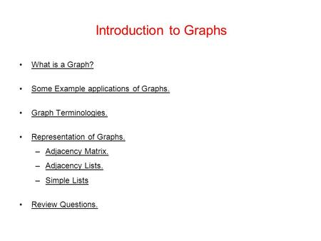 Introduction to Graphs What is a Graph? Some Example applications of Graphs. Graph Terminologies. Representation of Graphs. –Adjacency Matrix. –Adjacency.