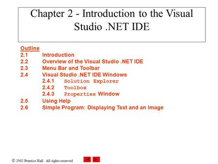  2002 Prentice Hall. All rights reserved. Chapter 2 - Introduction to the Visual Studio.NET IDE Outline 2.1Introduction 2.2Overview of the Visual Studio.NET.
