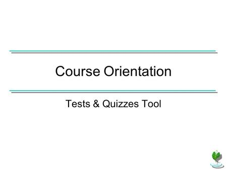 "Course Orientation Tests & Quizzes Tool. If the instructor has added ""Tests & Quizzes"" to the course as a form of assessment, click on the link in the."