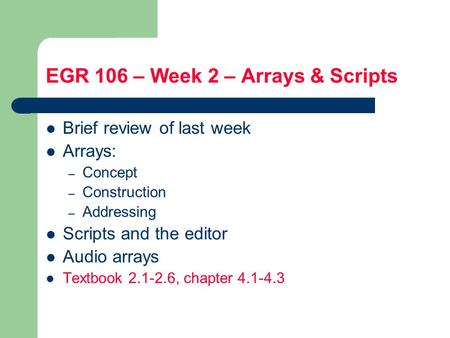 EGR 106 – Week 2 – Arrays & Scripts Brief review of last week Arrays: – Concept – Construction – Addressing Scripts and the editor Audio arrays Textbook.