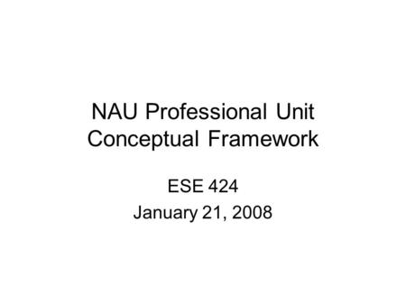 NAU Professional Unit Conceptual Framework ESE 424 January 21, 2008.