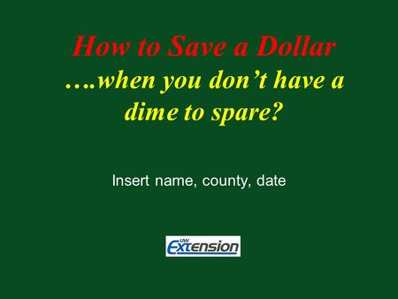 Insert name, county, date How to Save a Dollar ….when you don't have a dime to spare?