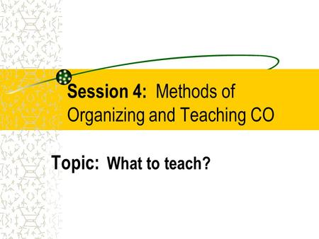 Session 4: Methods of Organizing and Teaching CO Topic: What to teach?