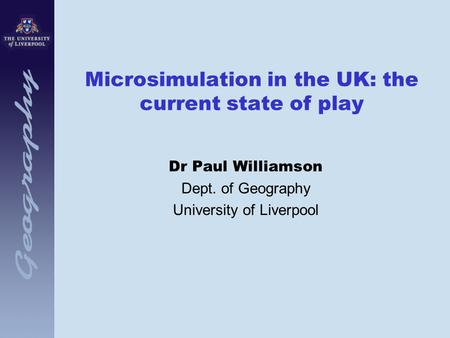 Microsimulation in the UK: the current state of play Dr Paul Williamson Dept. of Geography University of Liverpool.