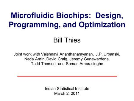 Microfluidic Biochips: Design, <strong>Programming</strong>, and Optimization Bill Thies Joint work with Vaishnavi Ananthanarayanan, J.P. Urbanski, Nada Amin, David.