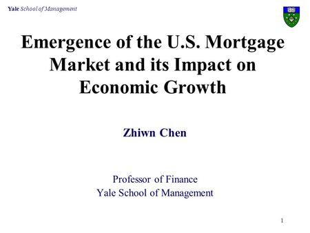 Yale School of Management 1 Emergence of the U.S. Mortgage Market and its Impact on Economic Growth Zhiwn Chen Professor of Finance Yale School of Management.