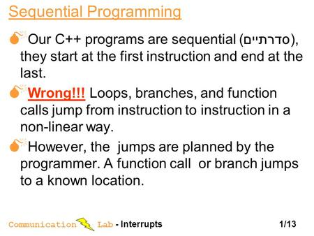 Communication Lab - Interrupts 1/13 Sequential Programming  Our C++ programs are sequential ( סדרתיים), they start at the first instruction and end at.