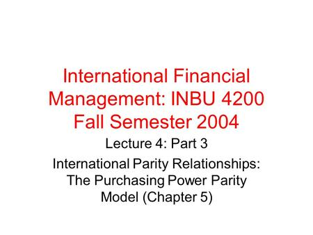 International Financial Management: INBU 4200 Fall Semester 2004 Lecture 4: Part 3 International Parity Relationships: The Purchasing Power Parity Model.