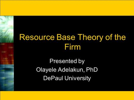 CGEY Resource Base Theory of the Firm Presented by Olayele Adelakun, PhD DePaul University.
