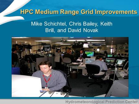 Hydrometeorological Prediction Center HPC Medium Range Grid Improvements Mike Schichtel, Chris Bailey, Keith Brill, and David Novak.
