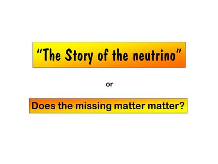 """The Story of the neutrino"" Does the missing matter matter? or."