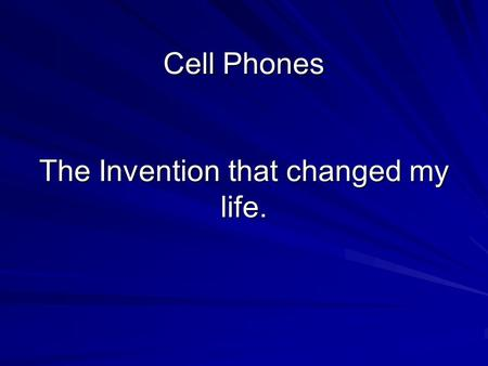 Cell Phones The Invention that changed my life.. Cell phones Used in case of emergency's They are very high tech Can text message Can leave regular voice.