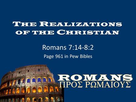 T HE R EALIZATIONS OF THE C HRISTIAN Romans 7:14-8:2 Page 961 in Pew Bibles.