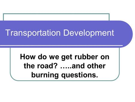 Transportation Development How do we get rubber on the road? …..and other burning questions.